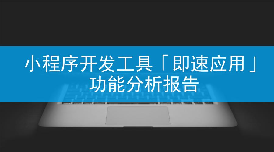 即速应用:行业最全微信小程序功能组件分析报告出炉!